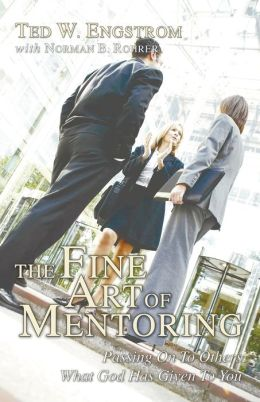 The Fine Art of Mentoring: Passing on to Others What God Has Given to You