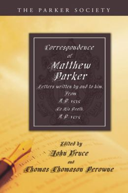 Correspondence of Matthew Parker: Comprising Letters Written by and to Him, from A. D. 1535, to His Death, A. D. 1575