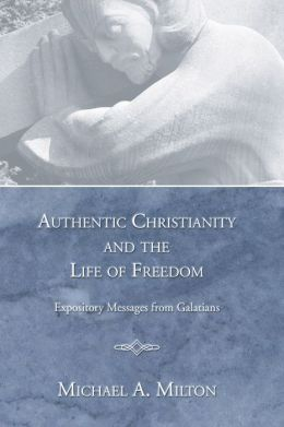 Authentic Christianity and the Life of Freedom: Expository Messages from Galatians