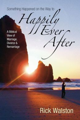 Something Happened on the Way to Happily Ever After: A Biblical View of Marriage, Divorce, and Remarriage
