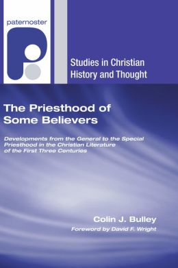 The Priesthood of Some Believers: Developments from the General to the Special Priesthood in the Christian Literature of the First Three Centuries
