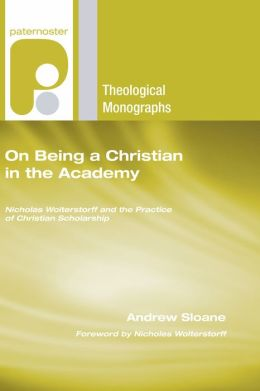 On Being a Christian in the Academy: Nicholas Wolterstorff and the Practice of Christian Scholarship