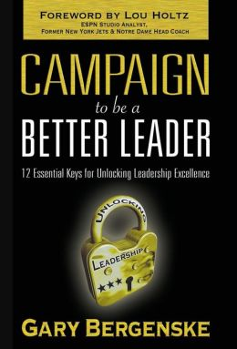Campaign to be a Better Leader: 12 Essential Keys for Unlocking Leadership Excelence