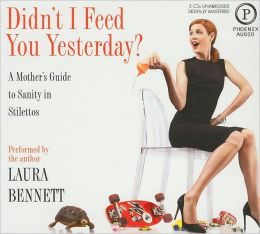 Didn't I Feed You Yesterday?: A Mother's Guide to Sanity and Stilettos