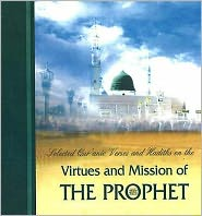 Virtues and Mission of the Prophet : Selected Qur'anic Verses and Hadiths on The.