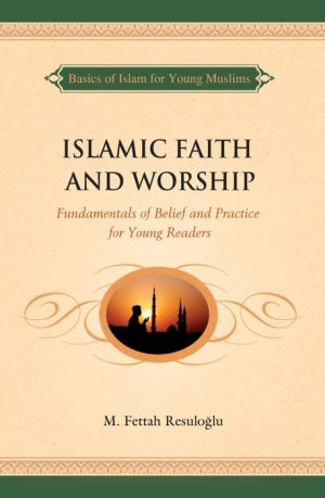 Islamic Faith and Worship: Fundamentals of Belief and Practice for Young Readers