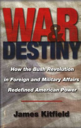 War and Destiny: How the Bush Revolution in Foreign and Military Affairs Redefined American Power