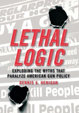 Lethal Logic: Exploding the Myths That Paralyze American Gun Policy