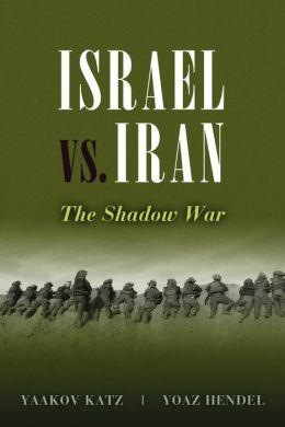 Israel vs. Iran: The Shadow War Yaakov Katz and Yoaz Hendel