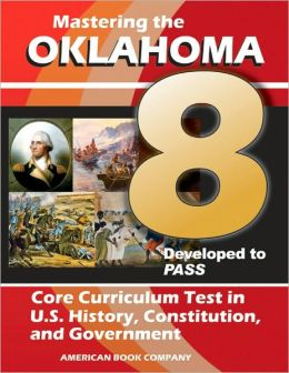 Mastering the 8th Grade Oklahoma Core Curriculum Test in U. S. History, Constitution, and Government