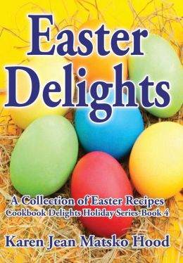 Easter Delights Cookbook: A Collection of Easter Recipes
