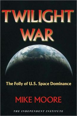 Twilight War: The Folly of U. S. Space Dominance