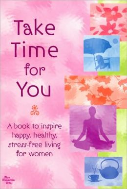 Take Time for You: A Book to Inspire Happy, Healthy, Stress-Free Living for Women