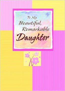 To My Beautiful , Remarkable Daughter