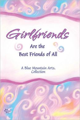 Girlfriends Are the Best Friends of All: A Tribute to Laughter, Secrets, Girl Talk, Chocolate, Shopping...and Everything Else Women Share