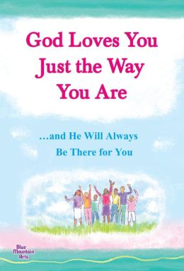 God Loves You Just the Way You Are: and He Will Always Be There for You