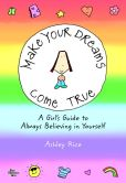 Book Cover Image. Title: Make Your Dreams Come True:  A Girl's Guide to Always Believing in Yourself, Author: Ashley Rice