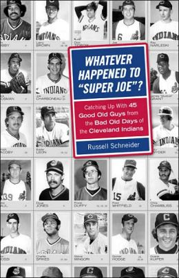 Whatever Happened to Super Joe?: Catching Up With 45 Good Old Guys from the Bad Old Days of the Cleveland Indians