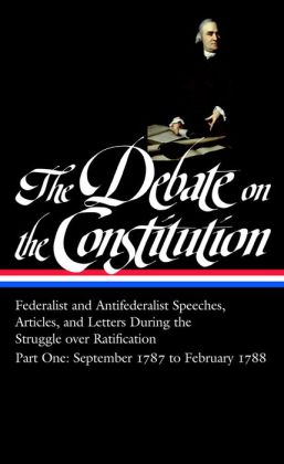 The Debate on the Constitution Part One: Federalist and Antifederalists Speeches, Articles, & Letters During the Struggle over Ratification, September 1787 to February 1788