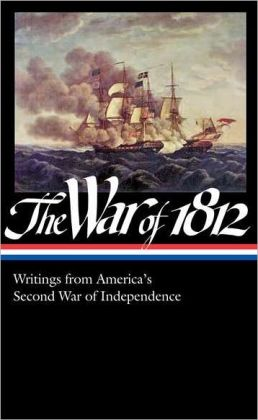 The War of 1812: Writings from America's Second War of Independence: (Library of America #232)