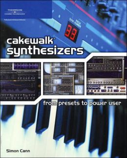Cakewalk Synthesizers: From Presets to Power User: From Presets to Power User