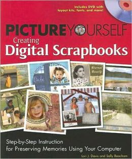 Picture Yourself Creating Digital Scrapbooks: Step-by-Step Instruction for Preserving Memories Using Your Computer