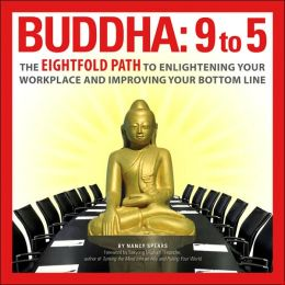 Buddha 9 To 5: The Eightfold Path to Enlightening Your Workplace and Improving Your Bottom Line