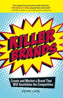 Killer Brands: Create and Market a Brand That Will Annihilate the Competition
