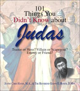 101 Things You Didn't Know About Judas: Traitor or Hero? Villain or Scapegoat? Enemy or Friend?