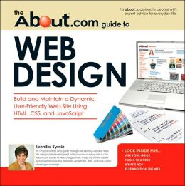 About.com Guide to Web Design: Build and Maintain a Dynamic, User-Friendly Web Site Using HTML, CSS and Javascript