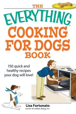 The Everything Cooking for Dogs Book: 100 quick and easy healthy recipes your dog will bark for!