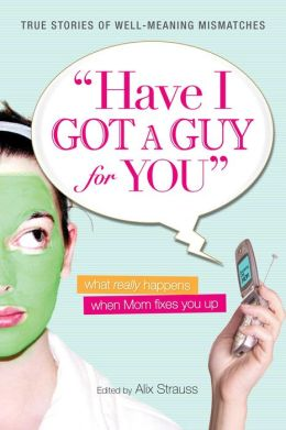 Have I Got a Guy for You: What Really Happens When Mom Fixes You Up