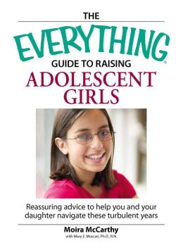 The Everything Guide to Raising Adolescent Girls: An essential guide to bringing up happy, healthy girls in today's world