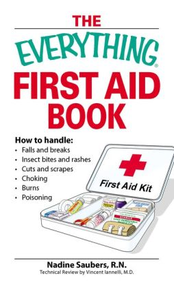 Everything First Aid Book: How to Handle Falls and Breaks, Choking, Cuts and Scrapes, Insect Bites and Rashes, Burns, Poisoning, and When to Call 911