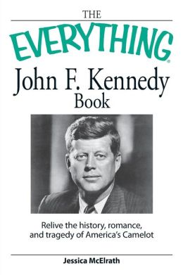 The Everything John F. Kennedy Book: Relive the history, romance, and tragedy of America?s Camelot