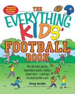 Everything Kids' Football Book: The all-time greats, legendary teams, today's superstars--and tips on playing like a pro