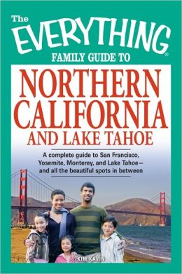 The Everything Family Guide to Northern California and Lake Tahoe: A complete guide to San Francisco, Yosemite, Monterey, and Lake Tahoe--and all the beautiful spots in between