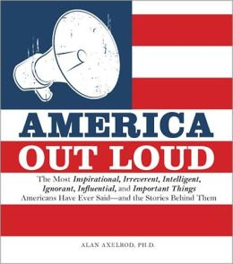 America Out Loud: The Most Inspirational, Irreverent, Intelligent, Ignorant, Influential, and Important Things Americans Have Ever Said?and the Stories Behind Them