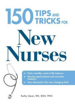 150 Tips and Tricks for New Nurses: Balance a hectic schedule and get the sleep you need?Avoid illness and stay positive?Continue your education and keep up with medical advances