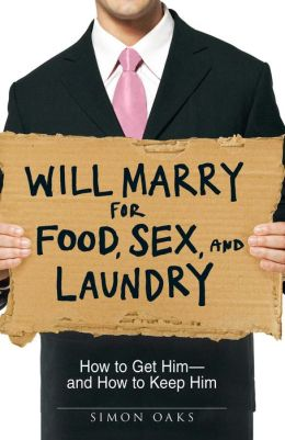 Will Marry for Food, Sex, and Laundry: How to Get Him - and How to Keep Him
