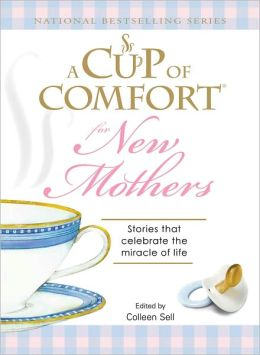A Cup of Comfort for New Mothers: Stories That Celebrate the Miracle of Life
