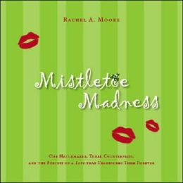Mistletoe Madness: One Matchmaker, Three Counterfeits, and the Pursuit of a Love That Transforms Them Forever