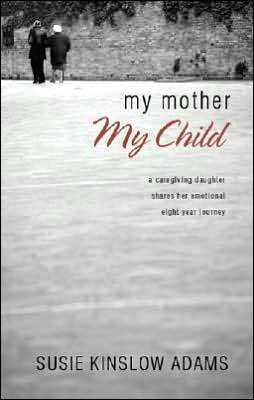 My Mother My Child: A Care Giving Daughter Shares Her Emotional Eight Year Journey