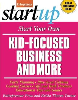 Start Your Own Kid-Focused Business and More: Party Planning, Gift and Bath Products, Educational Toys and Games, Plus-Size Clothing, Cooking Classes