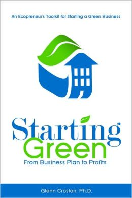 Starting Green: An Ecopreneur's Guide to Starting a Green Business from Business Plans to Profits