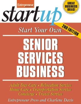 Start Your Own Senior Services Business: Adult Day Care, Relocation Services, Homecare, Transportation Service, Concierge, Travel Service and More