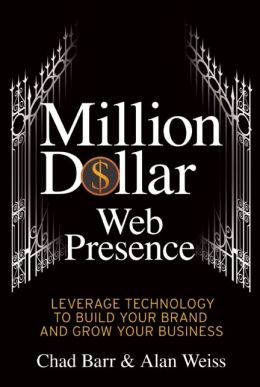 Million Dollar Web Presence: Leverage the Web to Build Your Brand and Transform Your Business Chad Barr and Alan Weiss