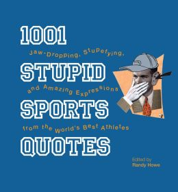 1001 Stupid Sports Quotes: Jaw-Dropping, Stupefying, and Amazing Expressions from the World's Best Athletes