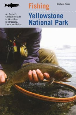 Fishing Yellowstone National Park: An Angler's Complete Guide to More Than 100 Streams, Rivers, and Lakes