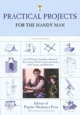 Practical Projects for the Handy Man: Over 700 Projects Including a Hammock, Kite, Toaster, Pool, Camera, and Much More
